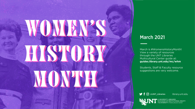 """Image description: The design has the title (Women's History Month) on two thirds of the image and a green bar on the right with a description.  The words """"Women's History Month"""" are shown in white with a magenta pink drop shadow. The text is all caps and the font is 1970's inspired. Behind the text is a Photograph of Barbara Jordan, Margaret Heckler, Yvonne Brathwaite Burke, and Pat Schroeder standing in front of the House of Representatives Building. A purple wash has been put over the picture.  Body Copy: The green bar on the right side of the image says: March 2021 March is #Women's History Month! View a variety of resources through the UNT Libraries Multicultural Center Guide at: guides.library.unt.edu/mc/whm.  Students, Staff, & Faculty resource suggestions are very welcome.  UNT Libraries Twitter, Facebook, and Instagram: @UNT_Libraries UNT Libraries Website: library.unt.edu  The UNT Diving Eagle Lockup is shown, with the following departments listed:  University Libraries & UNT Multicultural Center]"""